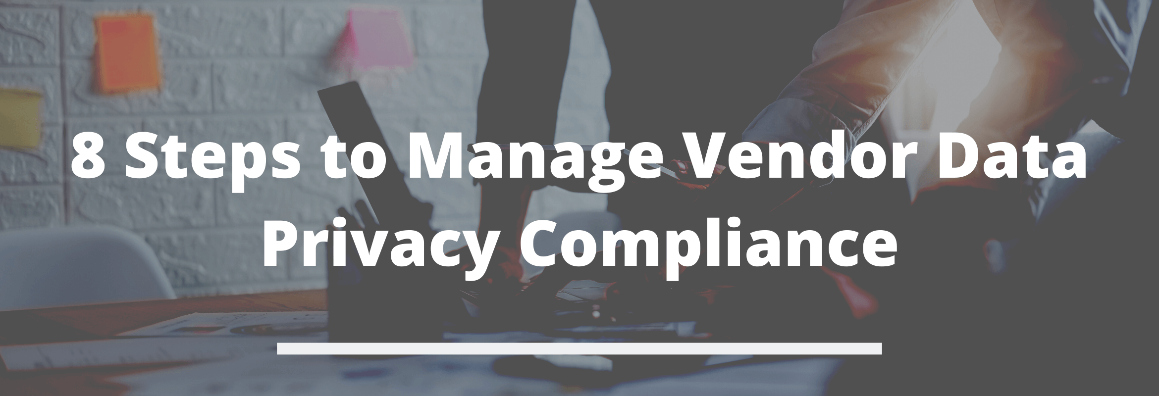 Eight vital steps organizations can take to ensure that vendors aren't jeopardizing data privacy compliance.